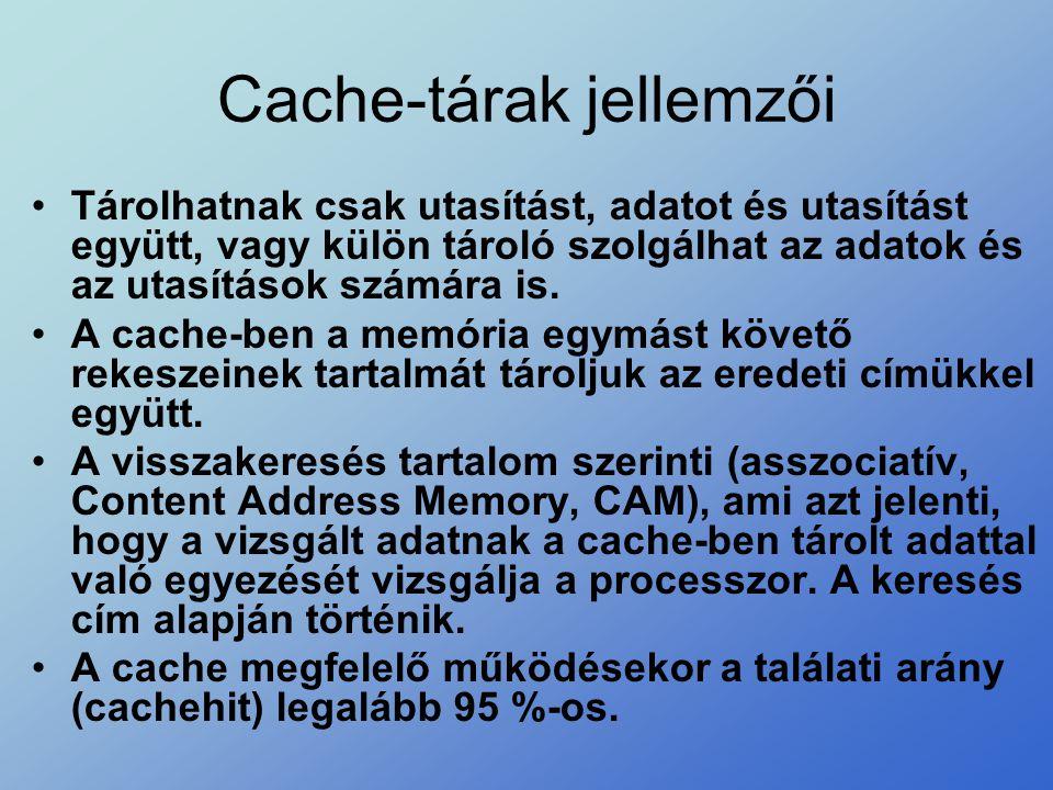 Cache-tárak jellemzői •Tárolhatnak csak utasítást, adatot és utasítást együtt, vagy külön tároló szolgálhat az adatok és az utasítások számára is. •A