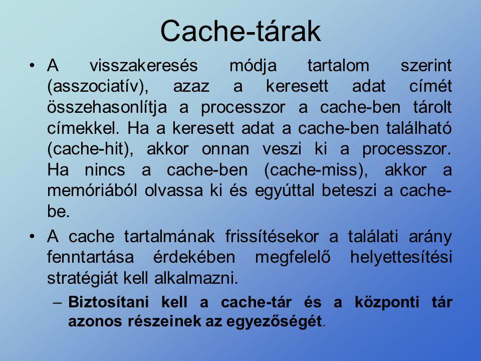 Cache-tárak •A visszakeresés módja tartalom szerint (asszociatív), azaz a keresett adat címét összehasonlítja a processzor a cache-ben tárolt címekkel