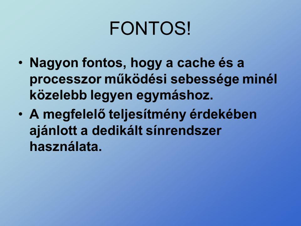 FONTOS! •Nagyon fontos, hogy a cache és a processzor működési sebessége minél közelebb legyen egymáshoz. •A megfelelő teljesítmény érdekében ajánlott
