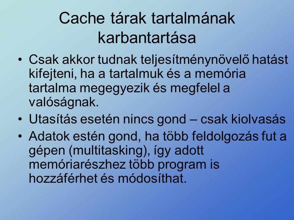 Cache tárak tartalmának karbantartása •Csak akkor tudnak teljesítménynövelő hatást kifejteni, ha a tartalmuk és a memória tartalma megegyezik és megfe