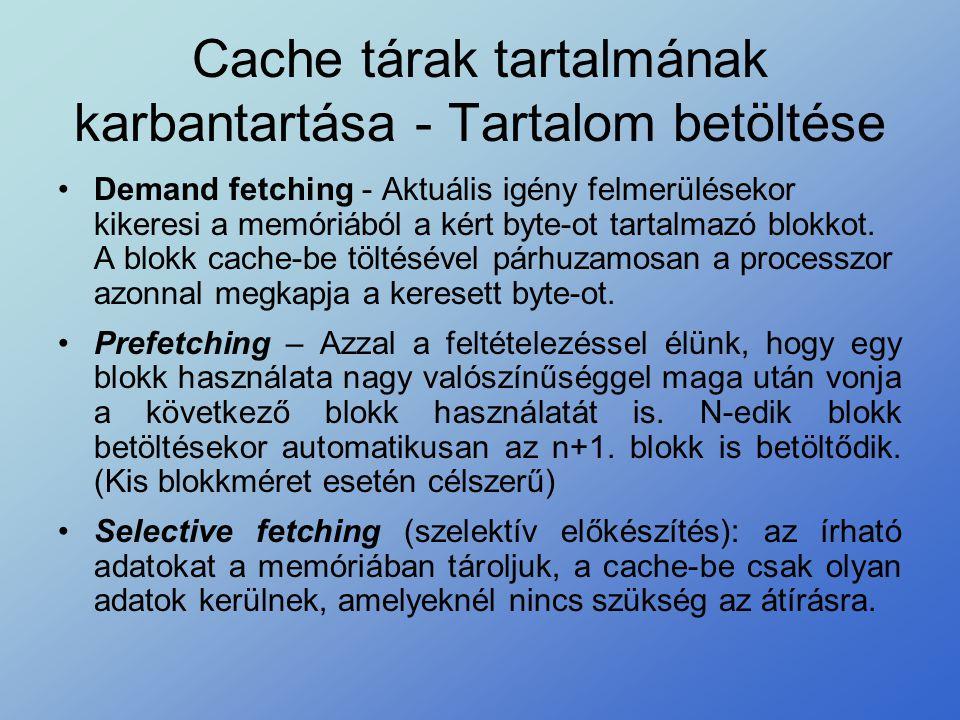 Cache tárak tartalmának karbantartása - Tartalom betöltése •Demand fetching - Aktuális igény felmerülésekor kikeresi a memóriából a kért byte-ot tarta