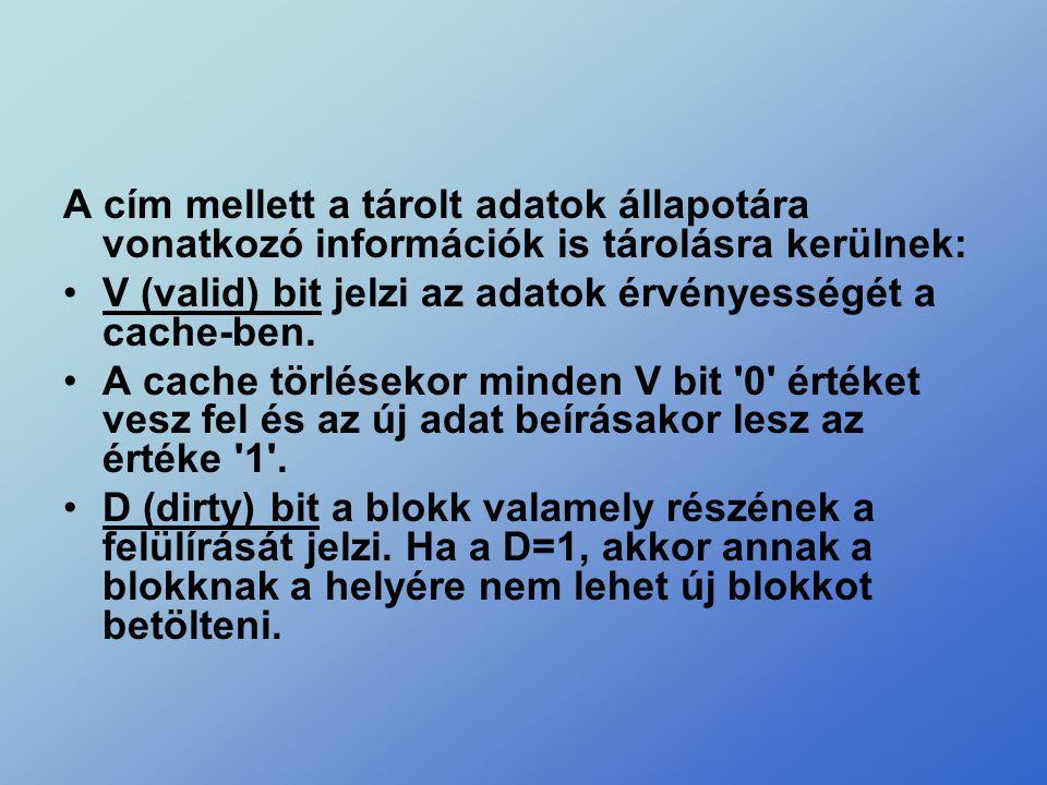 A cím mellett a tárolt adatok állapotára vonatkozó információk is tárolásra kerülnek: •V (valid) bit jelzi az adatok érvényességét a cache-ben. •A cac