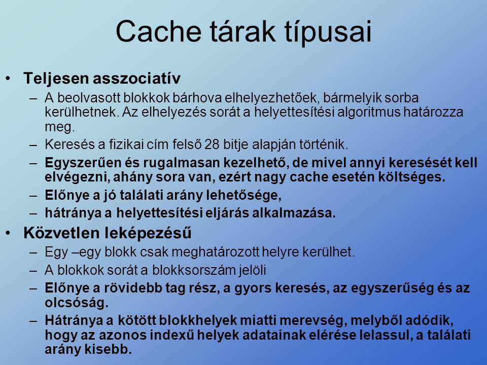 Cache tárak típusai •Teljesen asszociatív –A beolvasott blokkok bárhova elhelyezhetőek, bármelyik sorba kerülhetnek. Az elhelyezés sorát a helyettesít