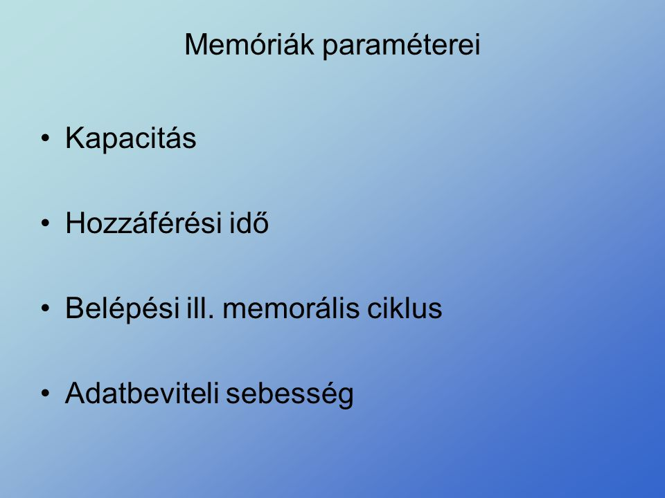 Memóriák paraméterei •Kapacitás •Hozzáférési idő •Belépési ill. memorális ciklus •Adatbeviteli sebesség