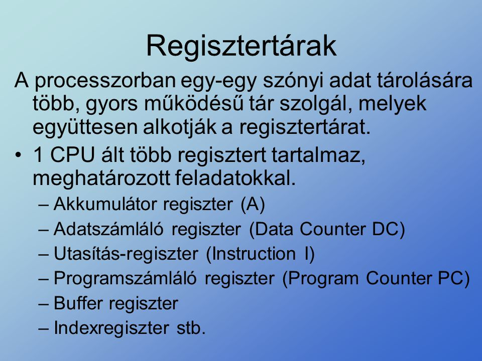 Regisztertárak A processzorban egy-egy szónyi adat tárolására több, gyors működésű tár szolgál, melyek együttesen alkotják a regisztertárat. •1 CPU ál