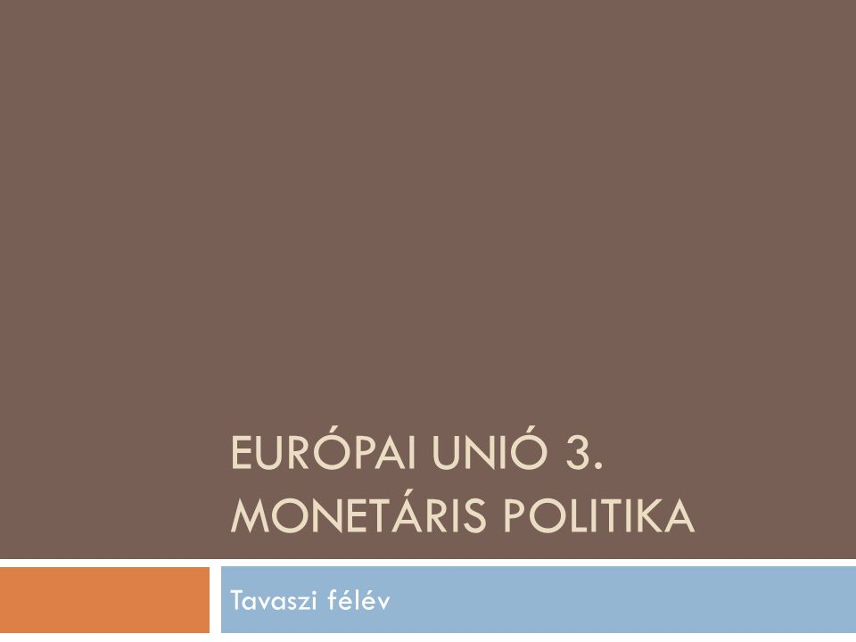 EURÓPAI UNIÓ 3. MONETÁRIS POLITIKA Tavaszi félév