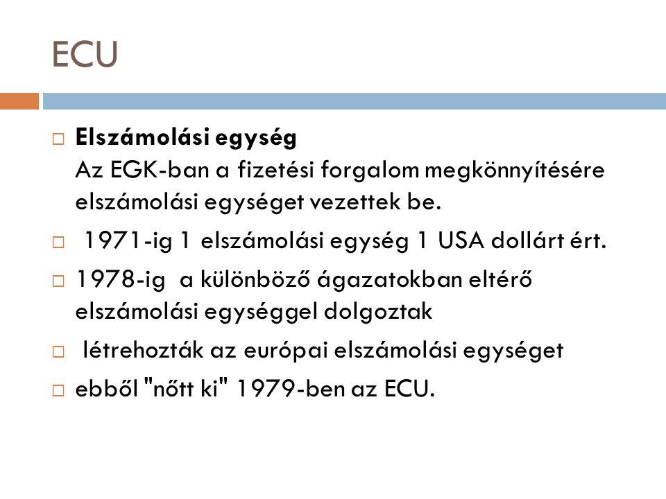 ECU  Elszámolási egység Az EGK-ban a fizetési forgalom megkönnyítésére elszámolási egységet vezettek be.  1971-ig 1 elszámolási egység 1 USA dollárt