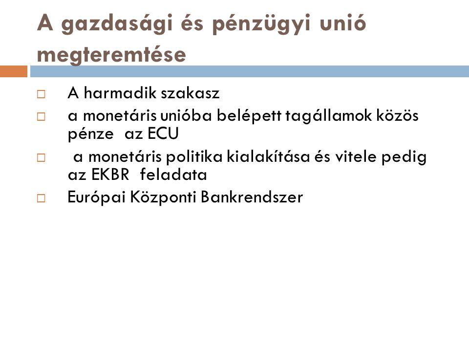 A gazdasági és pénzügyi unió megteremtése  A harmadik szakasz  a monetáris unióba belépett tagállamok közös pénze az ECU  a monetáris politika kial