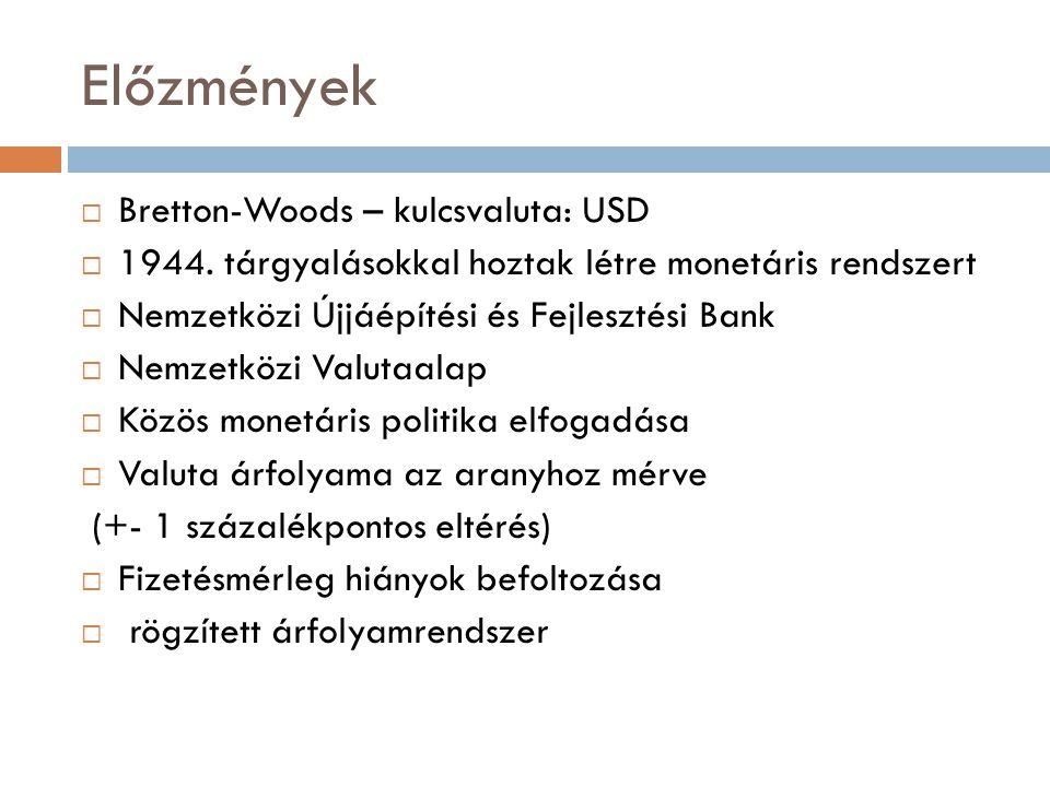 Előzmények  Bretton-Woods – kulcsvaluta: USD  1944. tárgyalásokkal hoztak létre monetáris rendszert  Nemzetközi Újjáépítési és Fejlesztési Bank  N