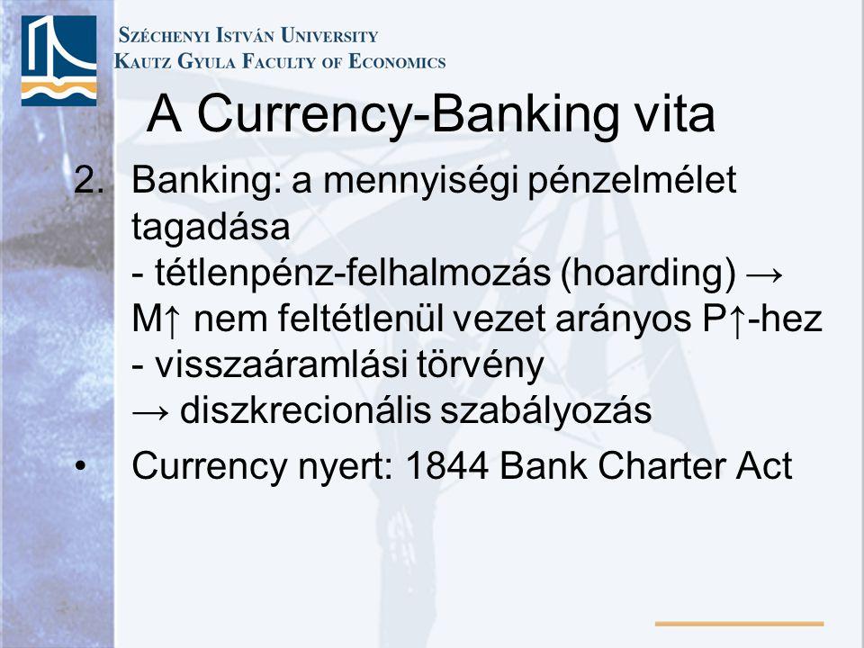A Currency-Banking vita 2.Banking: a mennyiségi pénzelmélet tagadása - tétlenpénz-felhalmozás (hoarding) → M↑ nem feltétlenül vezet arányos P↑-hez - visszaáramlási törvény → diszkrecionális szabályozás •Currency nyert: 1844 Bank Charter Act