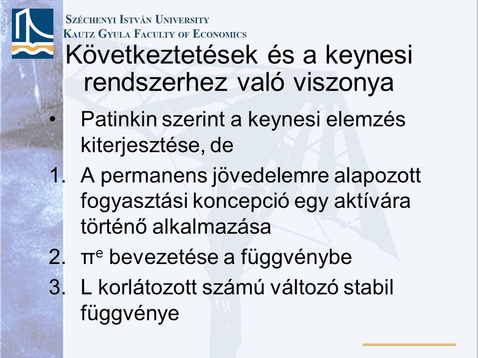 Következtetések és a keynesi rendszerhez való viszonya •Patinkin szerint a keynesi elemzés kiterjesztése, de 1.A permanens jövedelemre alapozott fogyasztási koncepció egy aktívára történő alkalmazása 2.π e bevezetése a függvénybe 3.L korlátozott számú változó stabil függvénye