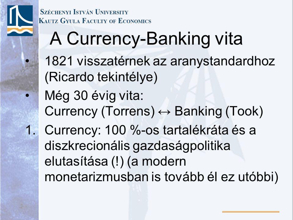 A Currency-Banking vita •1821 visszatérnek az aranystandardhoz (Ricardo tekintélye) •Még 30 évig vita: Currency (Torrens) ↔ Banking (Took) 1.Currency: 100 %-os tartalékráta és a diszkrecionális gazdaságpolitika elutasítása (!) (a modern monetarizmusban is tovább él ez utóbbi)