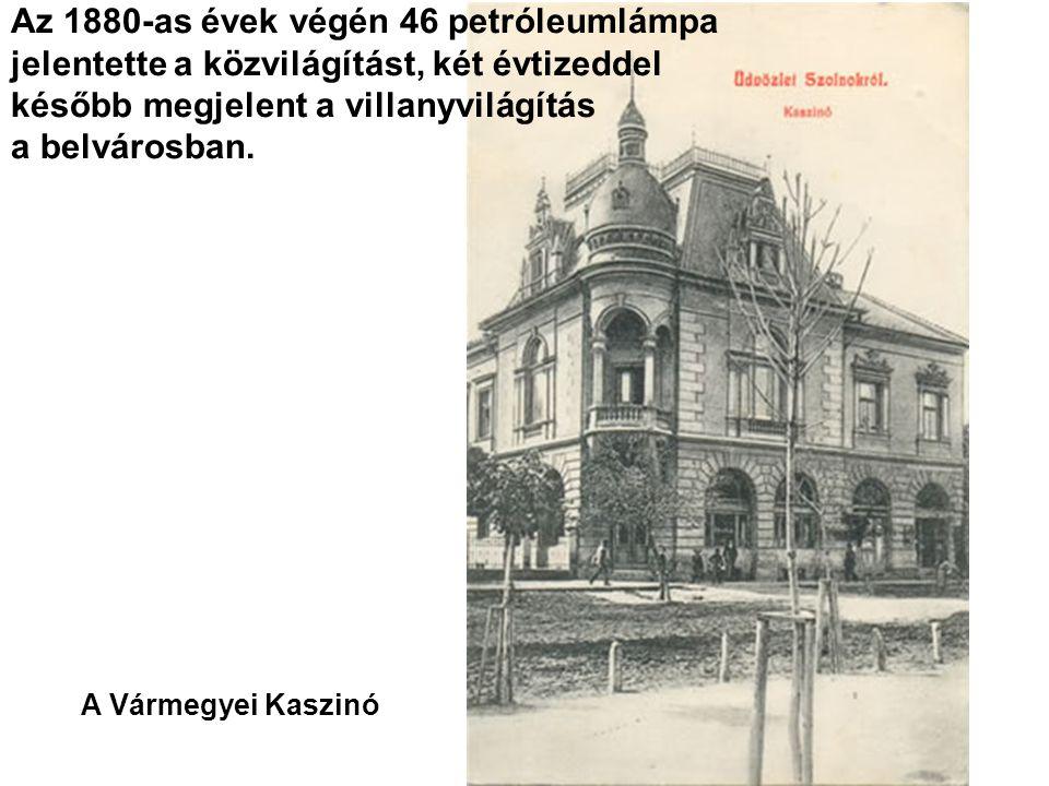 A Vármegyei Kaszinó Az 1880-as évek végén 46 petróleumlámpa jelentette a közvilágítást, két évtizeddel később megjelent a villanyvilágítás a belvárosban.