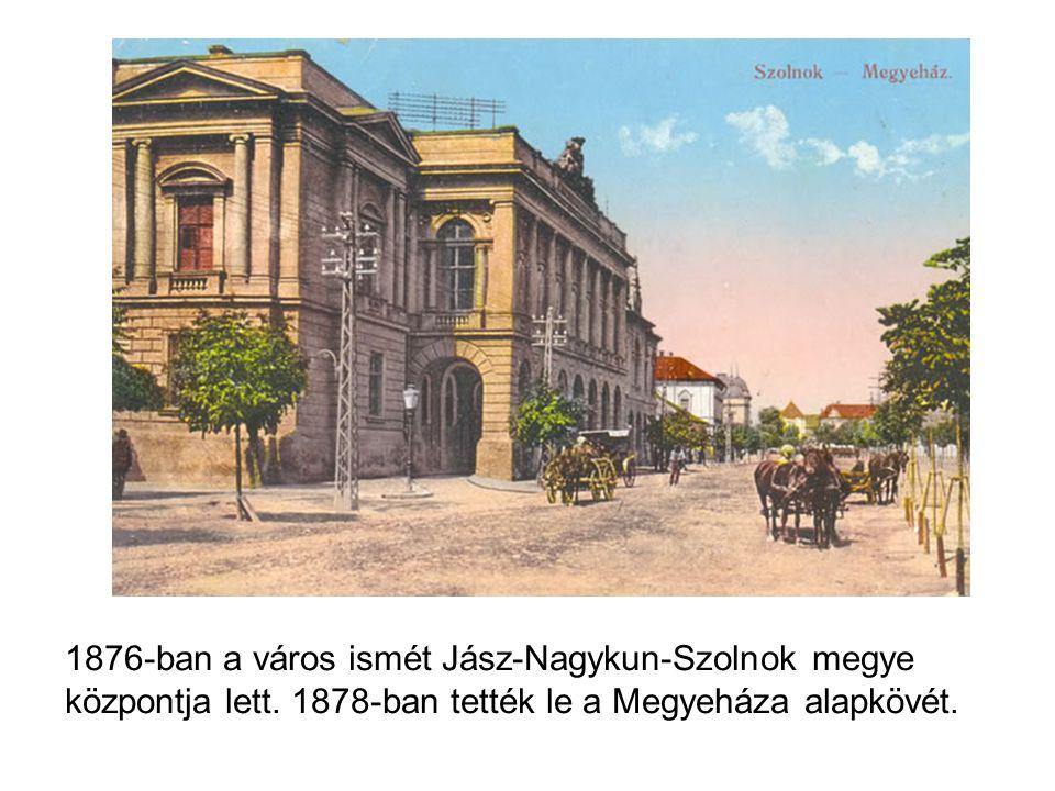 1876-ban a város ismét Jász-Nagykun-Szolnok megye központja lett.