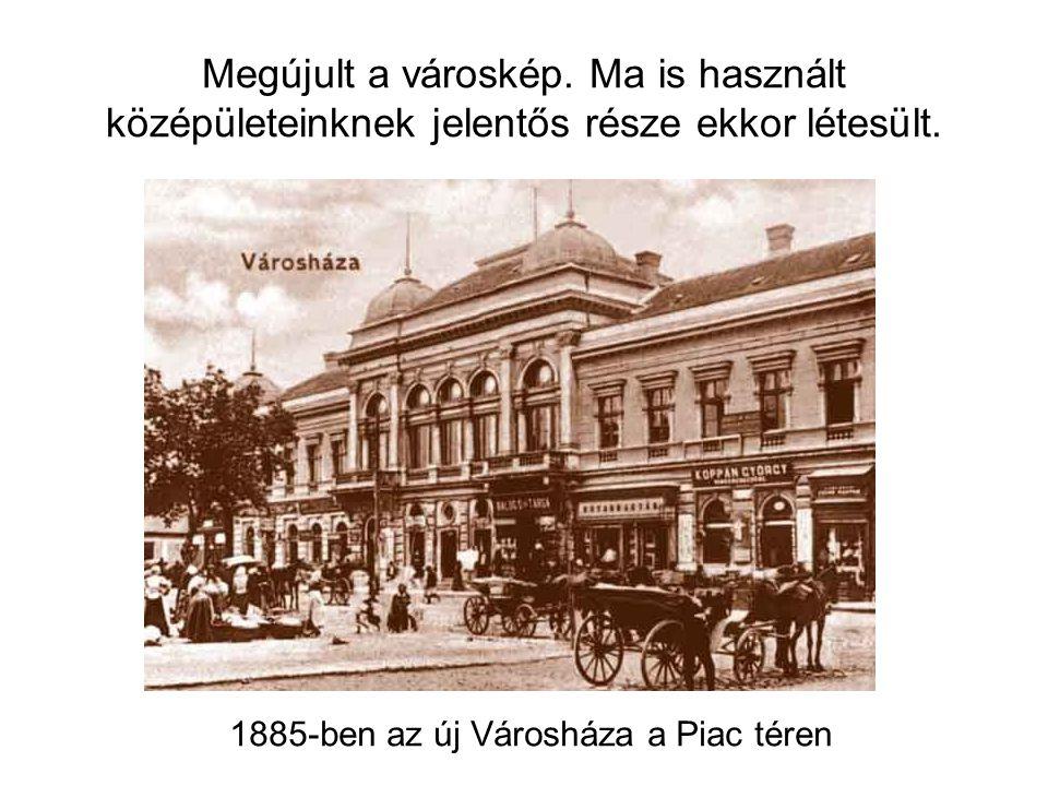 1885-ben az új Városháza a Piac téren Megújult a városkép.