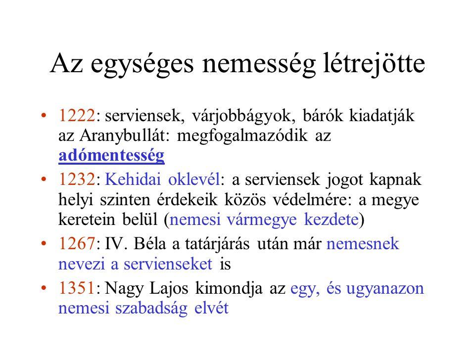 Az egységes nemesség létrejötte •1222: serviensek, várjobbágyok, bárók kiadatják az Aranybullát: megfogalmazódik az adómentesség •1232: Kehidai oklevél: a serviensek jogot kapnak helyi szinten érdekeik közös védelmére: a megye keretein belül (nemesi vármegye kezdete) •1267: IV.