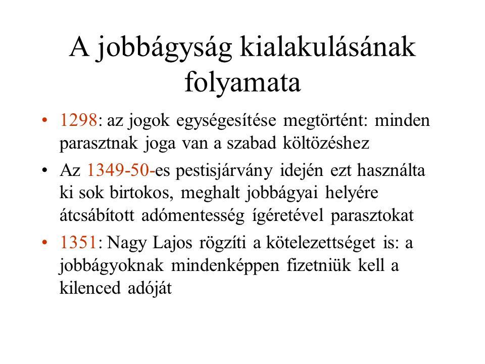 A jobbágyság kialakulásának folyamata •1298: az jogok egységesítése megtörtént: minden parasztnak joga van a szabad költözéshez •Az 1349-50-es pestisjárvány idején ezt használta ki sok birtokos, meghalt jobbágyai helyére átcsábított adómentesség ígéretével parasztokat •1351: Nagy Lajos rögzíti a kötelezettséget is: a jobbágyoknak mindenképpen fizetniük kell a kilenced adóját