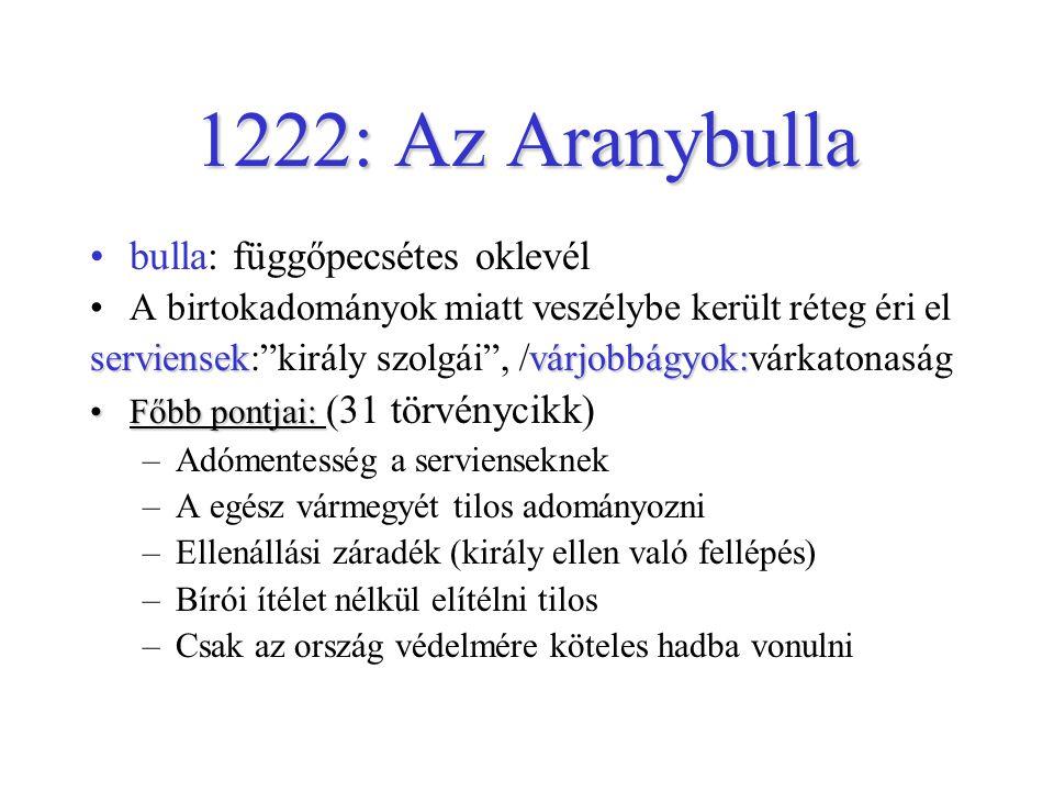 1222: Az Aranybulla •bulla: függőpecsétes oklevél •A birtokadományok miatt veszélybe került réteg éri el serviensekvárjobbágyok: serviensek: király szolgái , /várjobbágyok:várkatonaság •Főbb pontjai: •Főbb pontjai: (31 törvénycikk) –Adómentesség a servienseknek –A egész vármegyét tilos adományozni –Ellenállási záradék (király ellen való fellépés) –Bírói ítélet nélkül elítélni tilos –Csak az ország védelmére köteles hadba vonulni