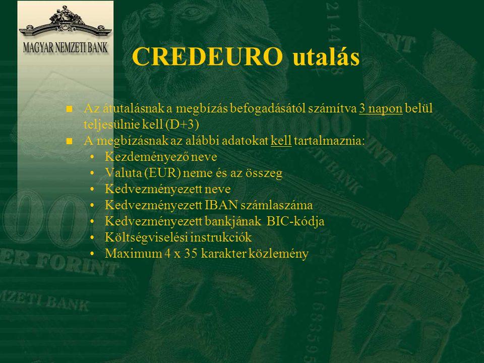 CREDEURO utalás n Az átutalásnak a megbízás befogadásától számítva 3 napon belül teljesülnie kell (D+3) n A megbízásnak az alábbi adatokat kell tartalmaznia: •Kezdeményező neve •Valuta (EUR) neme és az összeg •Kedvezményezett neve •Kedvezményezett IBAN számlaszáma •Kedvezményezett bankjának BIC-kódja •Költségviselési instrukciók •Maximum 4 x 35 karakter közlemény