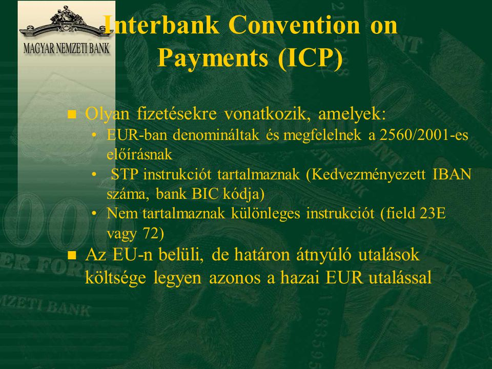 Interbank Convention on Payments (ICP) n Olyan fizetésekre vonatkozik, amelyek: •EUR-ban denomináltak és megfelelnek a 2560/2001-es előírásnak • STP instrukciót tartalmaznak (Kedvezményezett IBAN száma, bank BIC kódja) •Nem tartalmaznak különleges instrukciót (field 23E vagy 72) n Az EU-n belüli, de határon átnyúló utalások költsége legyen azonos a hazai EUR utalással