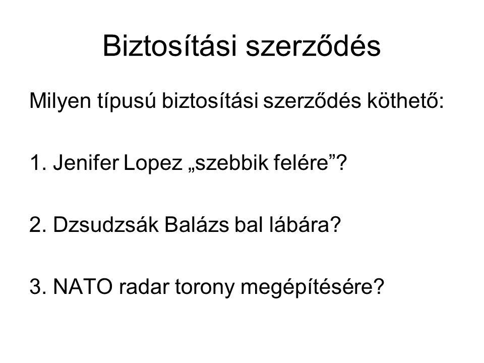 """Biztosítási szerződés Milyen típusú biztosítási szerződés köthető: 1. Jenifer Lopez """"szebbik felére""""? 2. Dzsudzsák Balázs bal lábára? 3. NATO radar to"""