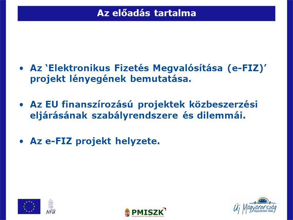 Az előadás tartalma •Az 'Elektronikus Fizetés Megvalósítása (e-FIZ)' projekt lényegének bemutatása. •Az EU finanszírozású projektek közbeszerzési eljá