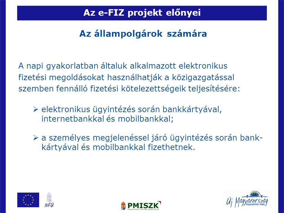 Az e-FIZ projekt előnyei Az állampolgárok számára A napi gyakorlatban általuk alkalmazott elektronikus fizetési megoldásokat használhatják a közigazga