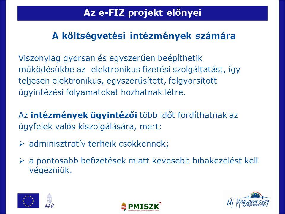 Az e-FIZ projekt előnyei A költségvetési intézmények számára Viszonylag gyorsan és egyszerűen beépíthetik működésükbe az elektronikus fizetési szolgáltatást, így teljesen elektronikus, egyszerűsített, felgyorsított ügyintézési folyamatokat hozhatnak létre.