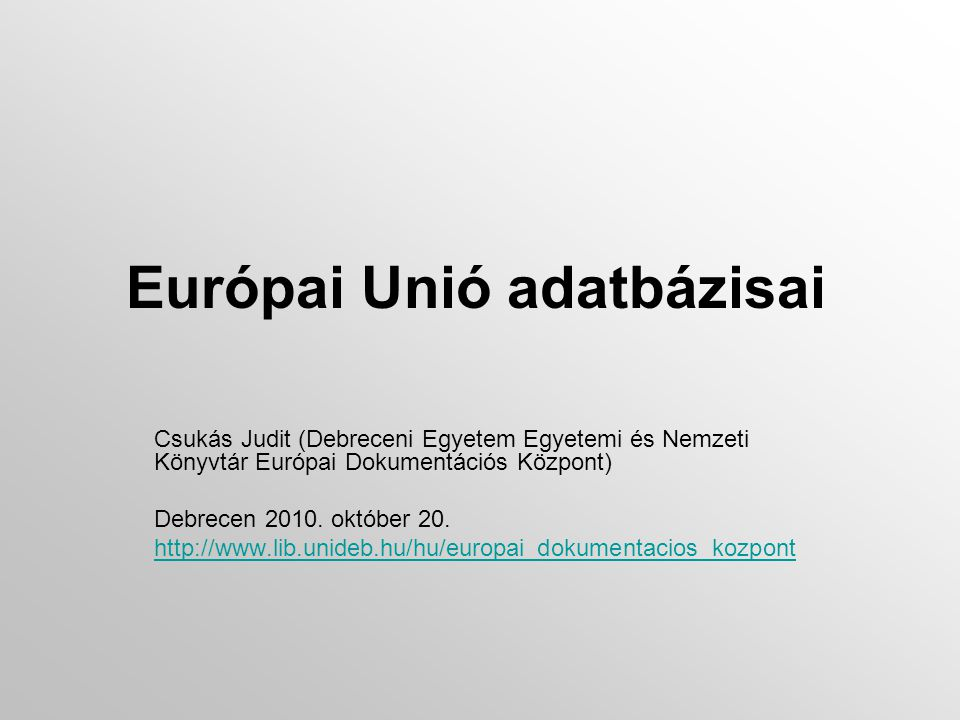 Európai Unió adatbázisai Csukás Judit (Debreceni Egyetem Egyetemi és Nemzeti Könyvtár Európai Dokumentációs Központ) Debrecen 2010.