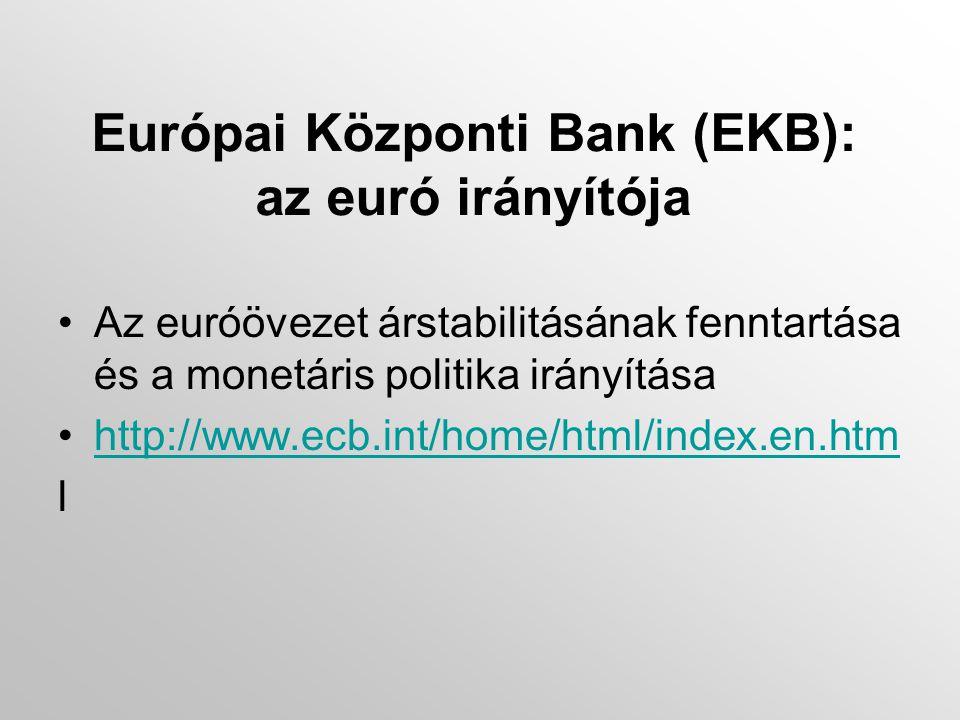 Európai Központi Bank (EKB): az euró irányítója •Az euróövezet árstabilitásának fenntartása és a monetáris politika irányítása •http://www.ecb.int/home/html/index.en.htmhttp://www.ecb.int/home/html/index.en.htm l
