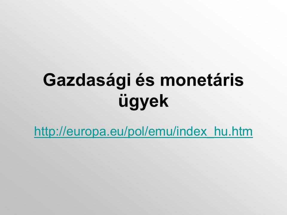 Gazdasági és monetáris ügyek http://europa.eu/pol/emu/index_hu.htm