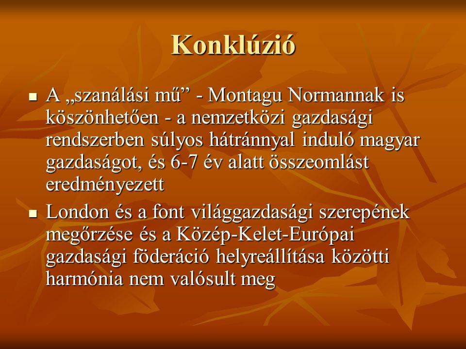 """Konklúzió  A """"szanálási mű - Montagu Normannak is köszönhetően - a nemzetközi gazdasági rendszerben súlyos hátránnyal induló magyar gazdaságot, és 6-7 év alatt összeomlást eredményezett  London és a font világgazdasági szerepének megőrzése és a Közép-Kelet-Európai gazdasági föderáció helyreállítása közötti harmónia nem valósult meg"""
