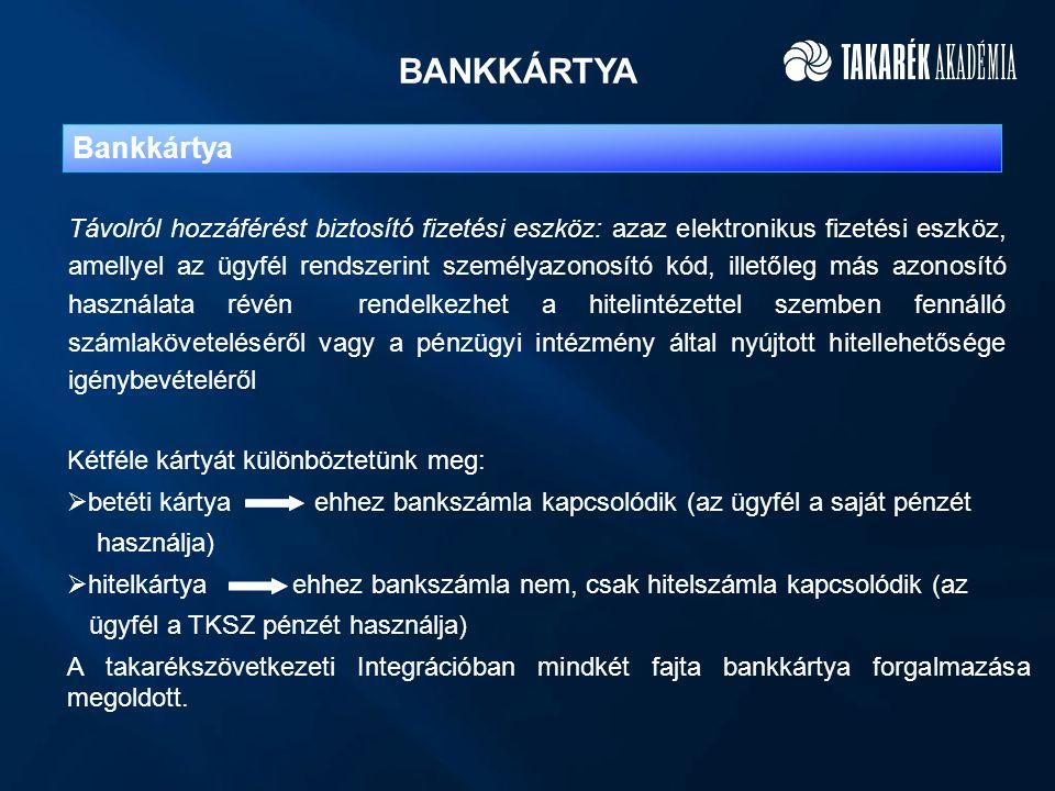 BANKKÁRTYA Bankkártya Távolról hozzáférést biztosító fizetési eszköz: azaz elektronikus fizetési eszköz, amellyel az ügyfél rendszerint személyazonosító kód, illetőleg más azonosító használata révén rendelkezhet a hitelintézettel szemben fennálló számlaköveteléséről vagy a pénzügyi intézmény által nyújtott hitellehetősége igénybevételéről Kétféle kártyát különböztetünk meg:  betéti kártya ehhez bankszámla kapcsolódik (az ügyfél a saját pénzét használja)  hitelkártya ehhez bankszámla nem, csak hitelszámla kapcsolódik (az ügyfél a TKSZ pénzét használja) A takarékszövetkezeti Integrációban mindkét fajta bankkártya forgalmazása megoldott.