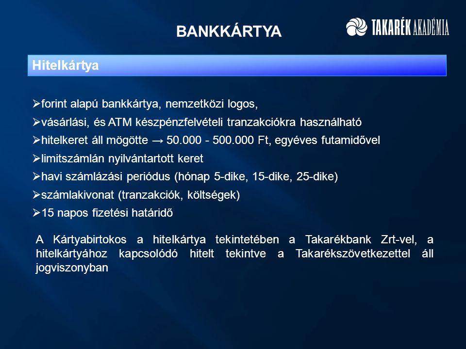 BANKKÁRTYA Hitelkártya  forint alapú bankkártya, nemzetközi logos,  vásárlási, és ATM készpénzfelvételi tranzakciókra használható  hitelkeret áll mögötte → 50.000 - 500.000 Ft, egyéves futamidővel  limitszámlán nyilvántartott keret  havi számlázási periódus (hónap 5-dike, 15-dike, 25-dike)  számlakivonat (tranzakciók, költségek)  15 napos fizetési határidő A Kártyabirtokos a hitelkártya tekintetében a Takarékbank Zrt-vel, a hitelkártyához kapcsolódó hitelt tekintve a Takarékszövetkezettel áll jogviszonyban