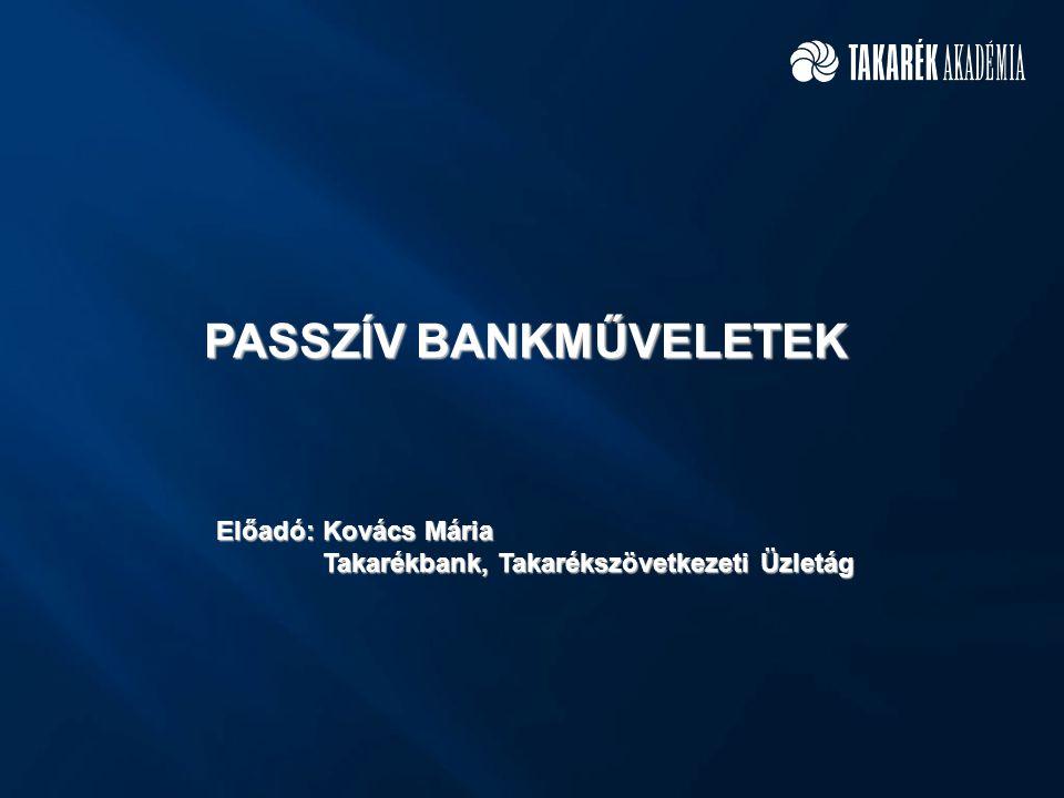 PASSZÍV BANKMŰVELETEK Előadó: Kovács Mária Takarékbank, Takarékszövetkezeti Üzletág