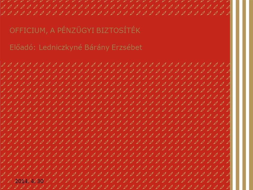OFFICIUM, A PÉNZÜGYI BIZTOSÍTÉK Előadó: Ledniczkyné Bárány Erzsébet 2014. 4. 30