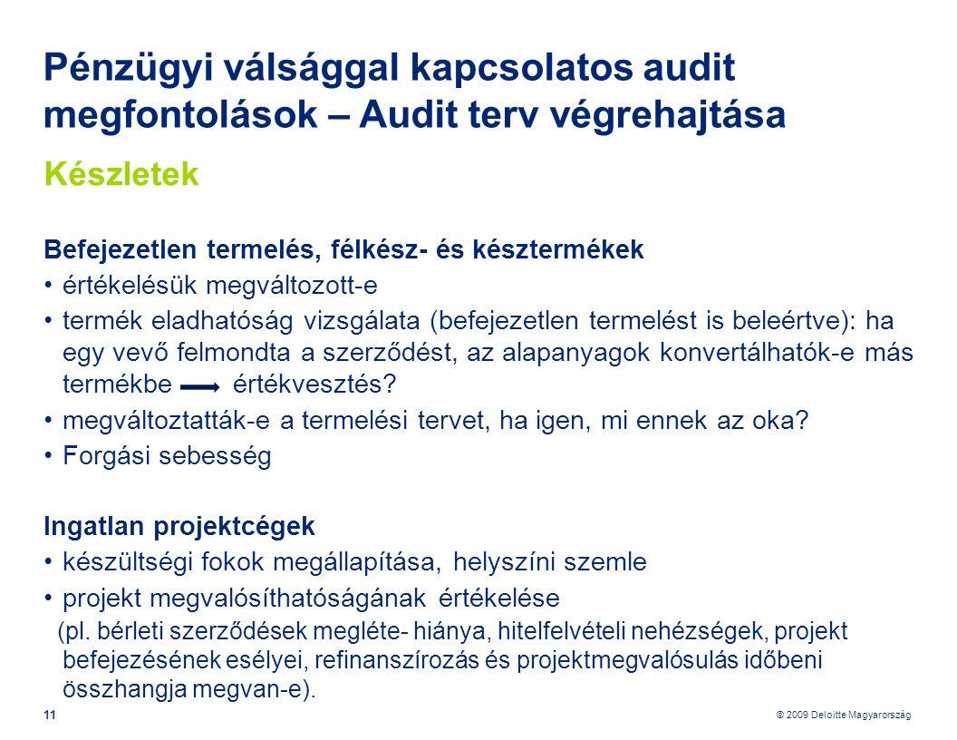 © 2009 Deloitte Magyarország 11 Pénzügyi válsággal kapcsolatos audit megfontolások – Audit terv végrehajtása Készletek Befejezetlen termelés, félkész- és késztermékek •értékelésük megváltozott-e •termék eladhatóság vizsgálata (befejezetlen termelést is beleértve): ha egy vevő felmondta a szerződést, az alapanyagok konvertálhatók-e más termékbe értékvesztés.
