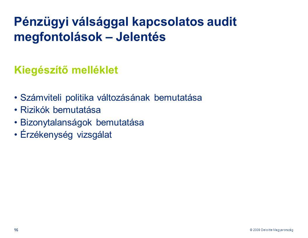 © 2009 Deloitte Magyarország 16 Pénzügyi válsággal kapcsolatos audit megfontolások – Jelentés Kiegészítő melléklet •Számviteli politika változásának bemutatása •Rizikók bemutatása •Bizonytalanságok bemutatása •Érzékenység vizsgálat