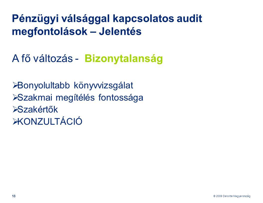 © 2009 Deloitte Magyarország 18 Pénzügyi válsággal kapcsolatos audit megfontolások – Jelentés A fő változás - Bizonytalanság  Bonyolultabb könyvvizsgálat  Szakmai megítélés fontossága  Szakértők  KONZULTÁCIÓ
