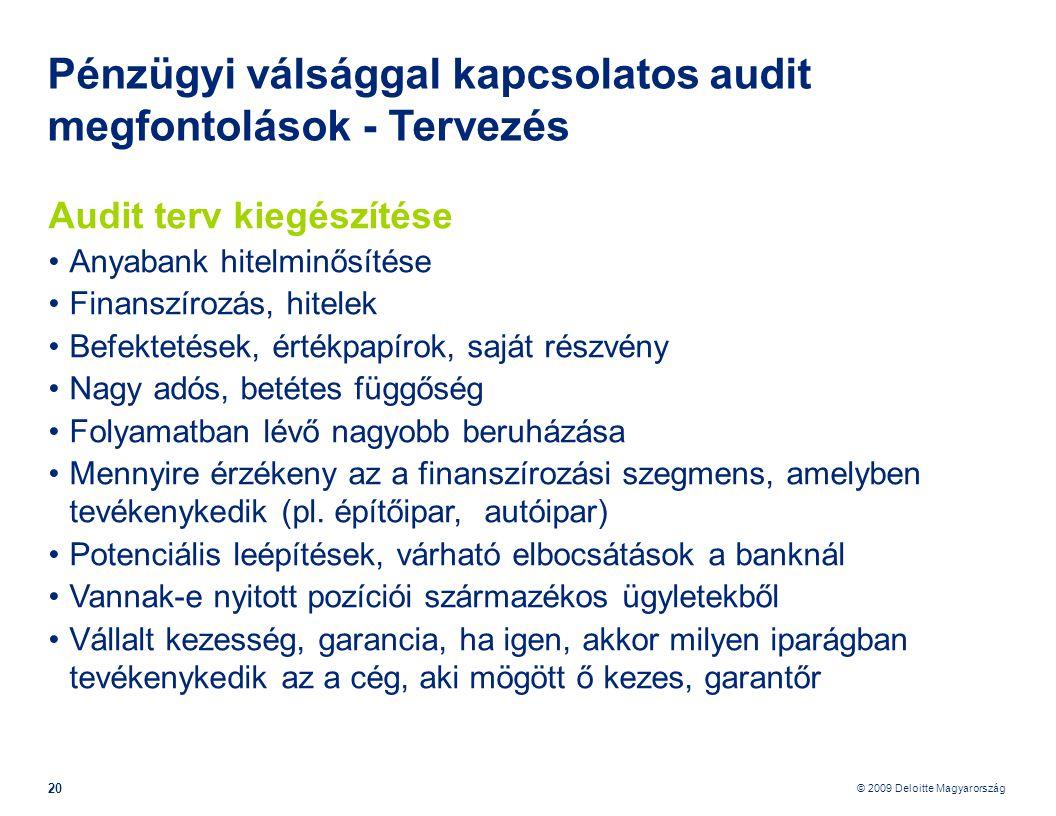 © 2009 Deloitte Magyarország 20 Pénzügyi válsággal kapcsolatos audit megfontolások - Tervezés Audit terv kiegészítése •Anyabank hitelminősítése •Finanszírozás, hitelek •Befektetések, értékpapírok, saját részvény •Nagy adós, betétes függőség •Folyamatban lévő nagyobb beruházása •Mennyire érzékeny az a finanszírozási szegmens, amelyben tevékenykedik (pl.