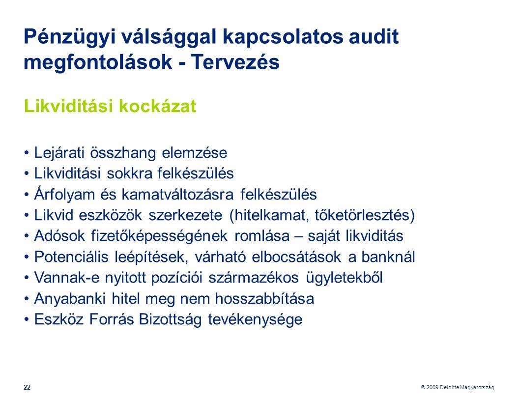 © 2009 Deloitte Magyarország 22 Pénzügyi válsággal kapcsolatos audit megfontolások - Tervezés Likviditási kockázat •Lejárati összhang elemzése •Likviditási sokkra felkészülés •Árfolyam és kamatváltozásra felkészülés •Likvid eszközök szerkezete (hitelkamat, tőketörlesztés) •Adósok fizetőképességének romlása – saját likviditás •Potenciális leépítések, várható elbocsátások a banknál •Vannak-e nyitott pozíciói származékos ügyletekből •Anyabanki hitel meg nem hosszabbítása •Eszköz Forrás Bizottság tevékenysége