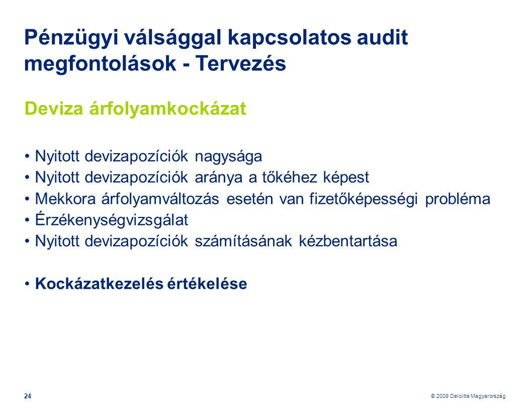 © 2009 Deloitte Magyarország 24 Pénzügyi válsággal kapcsolatos audit megfontolások - Tervezés Deviza árfolyamkockázat •Nyitott devizapozíciók nagysága •Nyitott devizapozíciók aránya a tőkéhez képest •Mekkora árfolyamváltozás esetén van fizetőképességi probléma •Érzékenységvizsgálat •Nyitott devizapozíciók számításának kézbentartása •Kockázatkezelés értékelése