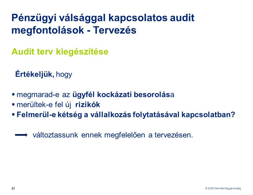 © 2009 Deloitte Magyarország 25 Pénzügyi válsággal kapcsolatos audit megfontolások - Tervezés Audit terv kiegészítése Értékeljük, hogy  megmarad-e az ügyfél kockázati besorolása  merültek-e fel új rizikók  Felmerül-e kétség a vállalkozás folytatásával kapcsolatban.