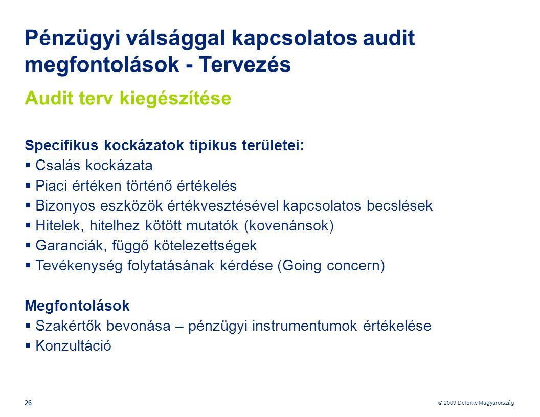 © 2009 Deloitte Magyarország 26 Pénzügyi válsággal kapcsolatos audit megfontolások - Tervezés Audit terv kiegészítése Specifikus kockázatok tipikus területei:  Csalás kockázata  Piaci értéken történő értékelés  Bizonyos eszközök értékvesztésével kapcsolatos becslések  Hitelek, hitelhez kötött mutatók (kovenánsok)  Garanciák, függő kötelezettségek  Tevékenység folytatásának kérdése (Going concern) Megfontolások  Szakértők bevonása – pénzügyi instrumentumok értékelése  Konzultáció