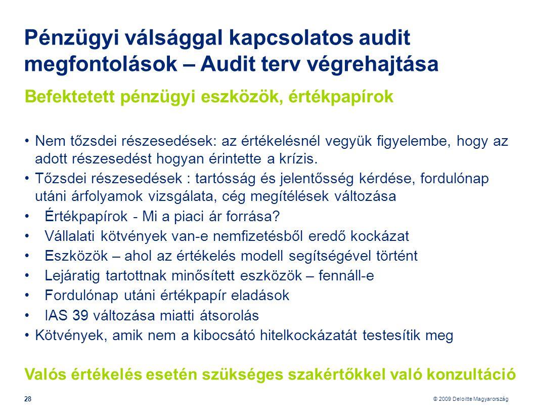 © 2009 Deloitte Magyarország 28 Pénzügyi válsággal kapcsolatos audit megfontolások – Audit terv végrehajtása Befektetett pénzügyi eszközök, értékpapírok •Nem tőzsdei részesedések: az értékelésnél vegyük figyelembe, hogy az adott részesedést hogyan érintette a krízis.