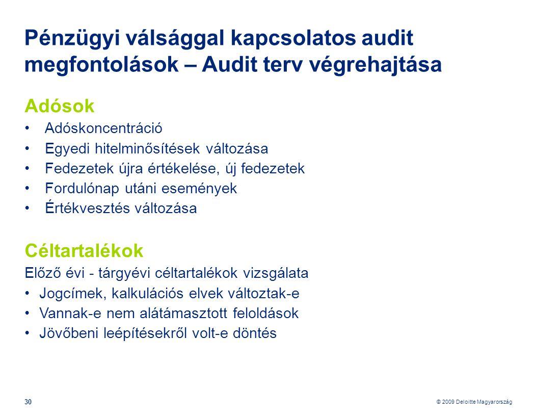 © 2009 Deloitte Magyarország 30 Pénzügyi válsággal kapcsolatos audit megfontolások – Audit terv végrehajtása Adósok •Adóskoncentráció •Egyedi hitelminősítések változása •Fedezetek újra értékelése, új fedezetek •Fordulónap utáni események •Értékvesztés változása Céltartalékok Előző évi - tárgyévi céltartalékok vizsgálata • Jogcímek, kalkulációs elvek változtak-e • Vannak-e nem alátámasztott feloldások • Jövőbeni leépítésekről volt-e döntés