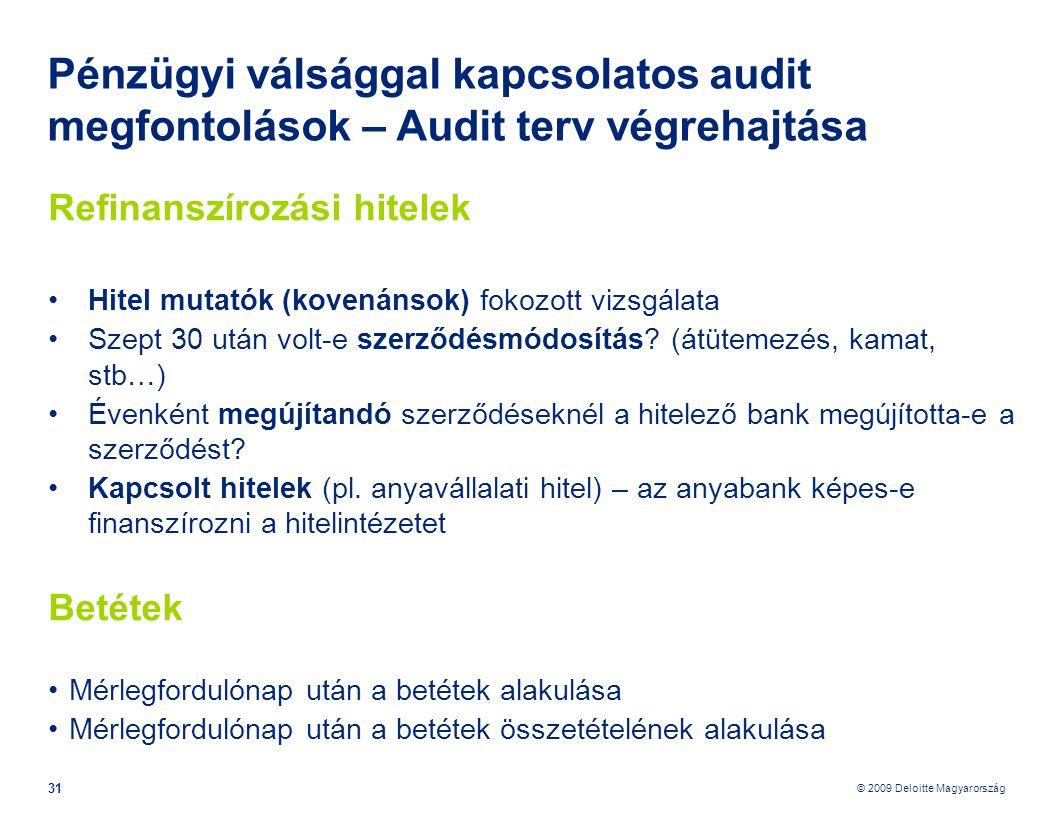 © 2009 Deloitte Magyarország 31 Pénzügyi válsággal kapcsolatos audit megfontolások – Audit terv végrehajtása Refinanszírozási hitelek •Hitel mutatók (kovenánsok) fokozott vizsgálata •Szept 30 után volt-e szerződésmódosítás.