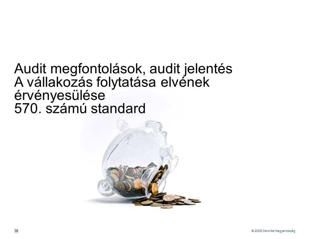 © 2009 Deloitte Magyarország 38 Audit megfontolások, audit jelentés A vállakozás folytatása elvének érvényesülése 570.