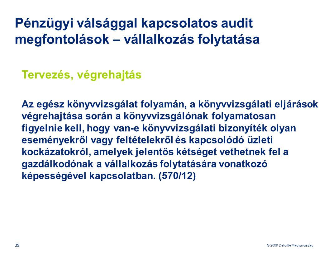© 2009 Deloitte Magyarország 39 Pénzügyi válsággal kapcsolatos audit megfontolások – vállalkozás folytatása Tervezés, végrehajtás Az egész könyvvizsgálat folyamán, a könyvvizsgálati eljárások végrehajtása során a könyvvizsgálónak folyamatosan figyelnie kell, hogy van-e könyvvizsgálati bizonyíték olyan eseményekről vagy feltételekről és kapcsolódó üzleti kockázatokról, amelyek jelentős kétséget vethetnek fel a gazdálkodónak a vállalkozás folytatására vonatkozó képességével kapcsolatban.