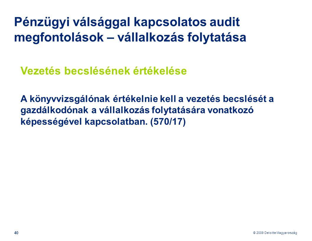 © 2009 Deloitte Magyarország 40 Pénzügyi válsággal kapcsolatos audit megfontolások – vállalkozás folytatása Vezetés becslésének értékelése A könyvvizsgálónak értékelnie kell a vezetés becslését a gazdálkodónak a vállalkozás folytatására vonatkozó képességével kapcsolatban.
